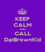 KEEP CALM AND CALL DatBrownKid - Personalised Poster A1 size