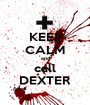 KEEP CALM and call DEXTER - Personalised Poster A1 size