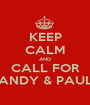 KEEP CALM AND CALL FOR ANDY & PAUL - Personalised Poster A1 size
