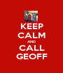 KEEP CALM AND CALL GEOFF - Personalised Poster A1 size