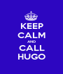 KEEP CALM AND CALL HUGO - Personalised Poster A1 size