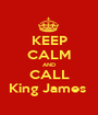 KEEP CALM AND CALL King James  - Personalised Poster A1 size