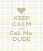 KEEP CALM AND Call Me  DUDE - Personalised Poster A1 size