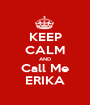 KEEP CALM AND Call Me ERIKA - Personalised Poster A1 size