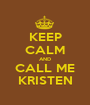 KEEP CALM AND CALL ME KRISTEN - Personalised Poster A1 size
