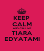 KEEP  CALM AND CALL ME TIARA EDYATAMI - Personalised Poster A1 size