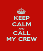 KEEP CALM AND CALL MY CREW - Personalised Poster A1 size