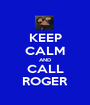 KEEP CALM AND CALL ROGER - Personalised Poster A1 size