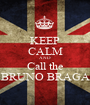 KEEP CALM AND Call the BRUNO BRAGA - Personalised Poster A1 size