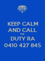 KEEP CALM AND CALL THE  DUTY RA 0410 427 845 - Personalised Poster A1 size