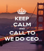 KEEP CALM AND CALL TO WE DO CEO  - Personalised Poster A1 size