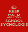 KEEP CALM AND CALL YOUR SCHOOL PSYCHOLOGIST - Personalised Poster A1 size