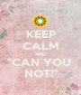 """KEEP CALM AND """"CAN YOU  NOT!"""" - Personalised Poster A1 size"""