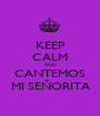 KEEP CALM AND CANTEMOS MI SEÑORITA - Personalised Poster A1 size