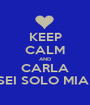 KEEP CALM AND CARLA SEI SOLO MIA  - Personalised Poster A1 size