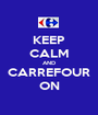 KEEP CALM AND CARREFOUR ON - Personalised Poster A1 size