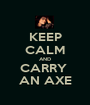 KEEP CALM AND CARRY  AN AXE - Personalised Poster A1 size