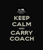 KEEP CALM AND CARRY COACH - Personalised Poster A1 size