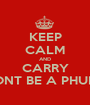 KEEP CALM AND CARRY DONT BE A PHUDU - Personalised Poster A1 size