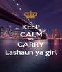 KEEP CALM AND CARRY Lashaun ya girl - Personalised Poster A1 size