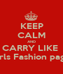 KEEP CALM AND CARRY LIKE  Girls Fashion page  - Personalised Poster A1 size