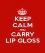 KEEP CALM AND CARRY LIP GLOSS - Personalised Poster A1 size