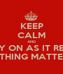 KEEP CALM AND CARRY ON AS IT REALLY NOTHING MATTERS.. - Personalised Poster A1 size
