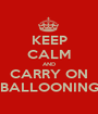 KEEP CALM AND CARRY ON BALLOONING - Personalised Poster A1 size