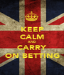 KEEP CALM AND CARRY ON BETTING - Personalised Poster A1 size