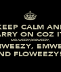 KEEP CALM AND CARRY ON COZ IT'S MELWEEZY,ROBWEEZY, KAMWEEZY, EMWEEZY AND FLOWEEZY!!! - Personalised Poster A1 size