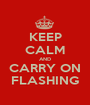 KEEP CALM AND CARRY ON FLASHING - Personalised Poster A1 size