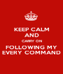 KEEP CALM AND CARRY ON FOLLOWING MY EVERY COMMAND - Personalised Poster A1 size