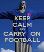 KEEP CALM AND CARRY  ON FOOTBALL - Personalised Poster A1 size