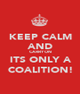 KEEP CALM AND CARRY ON ITS ONLY A COALITION! - Personalised Poster A1 size