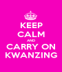 KEEP CALM AND CARRY ON KWANZING - Personalised Poster A1 size