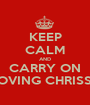 KEEP CALM AND CARRY ON LOVING CHRISSY - Personalised Poster A1 size