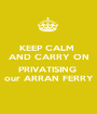 KEEP CALM  AND CARRY ON  PRIVATISING  our ARRAN FERRY - Personalised Poster A1 size