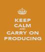 KEEP CALM AND CARRY ON PRODUCING - Personalised Poster A1 size