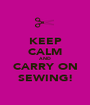KEEP CALM AND CARRY ON SEWING! - Personalised Poster A1 size
