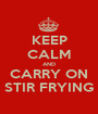 KEEP CALM AND CARRY ON STIR FRYING - Personalised Poster A1 size
