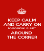 KEEP CALM AND CARRY ON TOMORROW IS JUST AROUND  THE CORNER - Personalised Poster A1 size