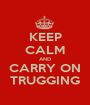 KEEP CALM AND CARRY ON TRUGGING - Personalised Poster A1 size