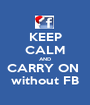KEEP CALM AND CARRY ON  without FB - Personalised Poster A1 size
