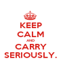 KEEP CALM AND CARRY SERIOUSLY. - Personalised Poster A1 size