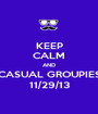 KEEP CALM AND CASUAL GROUPIES 11/29/13 - Personalised Poster A1 size