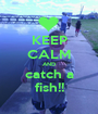 KEEP CALM AND catch a fish!! - Personalised Poster A1 size