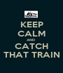 KEEP CALM AND  CATCH THAT TRAIN - Personalised Poster A1 size
