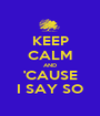 KEEP CALM AND 'CAUSE I SAY SO - Personalised Poster A1 size