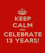 KEEP CALM AND CELEBRATE 13 YEARS! - Personalised Poster A1 size