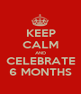KEEP CALM AND CELEBRATE 6 MONTHS - Personalised Poster A1 size